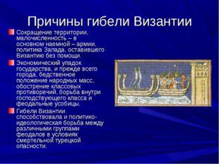 Причины гибели Византии Сокращение территории, малочисленность – в основном н