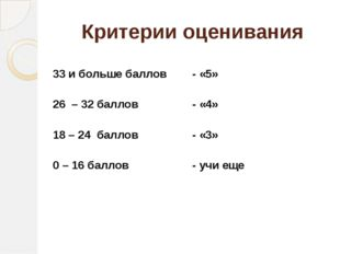 Критерии оценивания 33 и больше баллов - «5» 26 – 32 баллов - «4» 18 – 24 бал