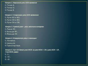 Вопрос 1. Вершиной угла АОВ является: 1.Точка А; 2.Точка О; 3.Точка В.  Вопр