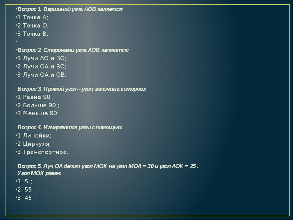 Вопрос 1. Вершиной угла АОВ является: 1.Точка А; 2.Точка О; 3.Точка В.  Вопр...