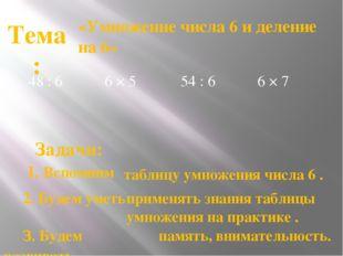48 : 6 «Умножение числа 6 и деление на 6» Тема: таблицу умножения числа 6 . З