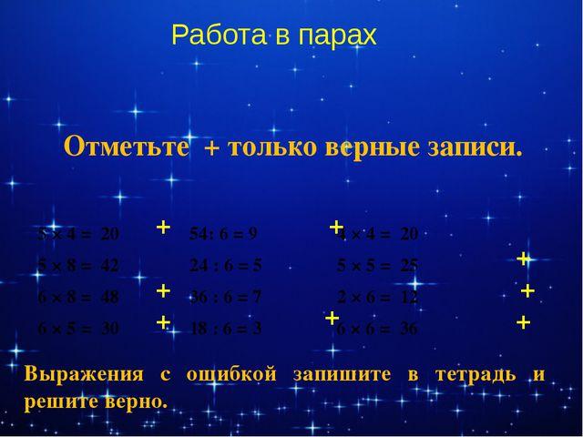 Работа в парах Отметьте + только верные записи. 5 × 4 = 20 54: 6 = 9 4 × 4 =...