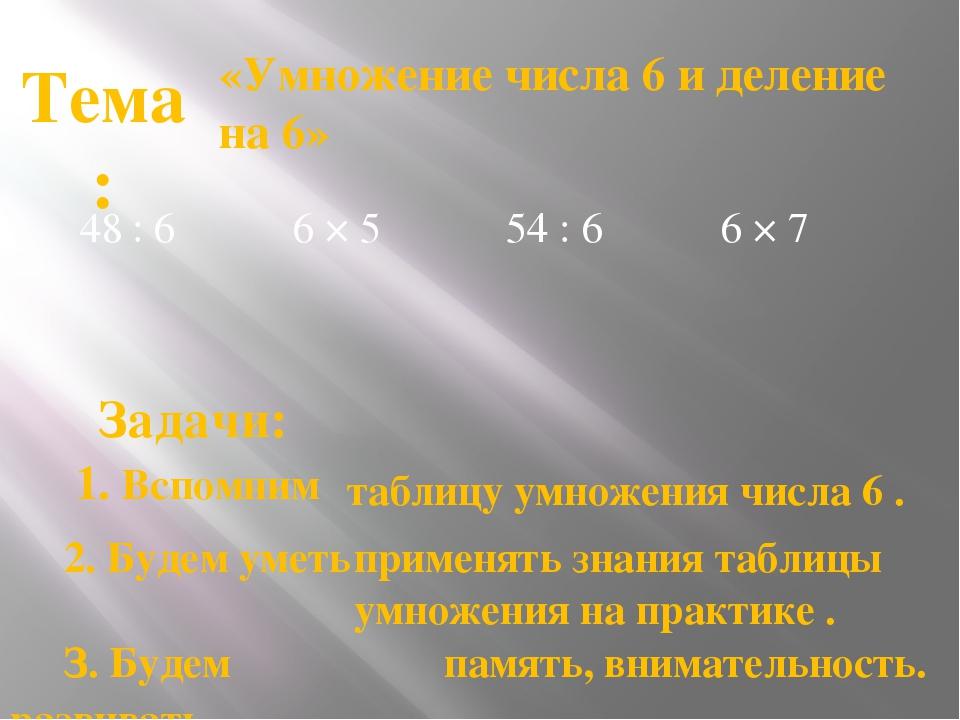 48 : 6 «Умножение числа 6 и деление на 6» Тема: таблицу умножения числа 6 . З...