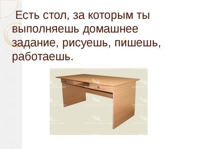 Есть стол, за которым ты выполняешь домашнее задание, рисуешь, пишешь, работ...