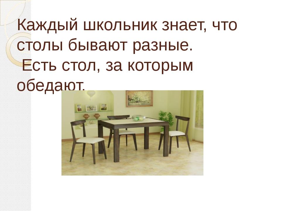 Каждый школьник знает, что столы бывают разные. Есть стол, за которым обедают...
