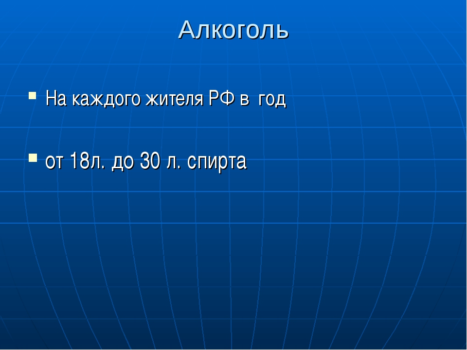 Алкоголь На каждого жителя РФ в год от 18л. до 30 л. спирта
