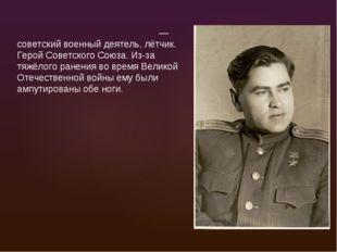 Алексей Петрович Маре́сьев — советский военный деятель, лётчик. Герой Советск