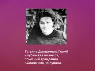 Татьяна Дмитриевна Голуб – кубанская поэтесса, почётный гражданин г.Славянска