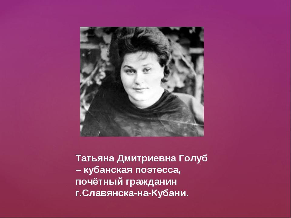 Татьяна Дмитриевна Голуб – кубанская поэтесса, почётный гражданин г.Славянска...