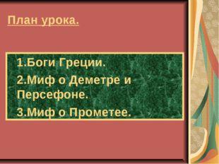 План урока. 1.Боги Греции. 2.Миф о Деметре и Персефоне. 3.Миф о Прометее.