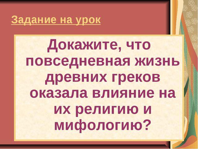 Задание на урок Докажите, что повседневная жизнь древних греков оказала влиян...