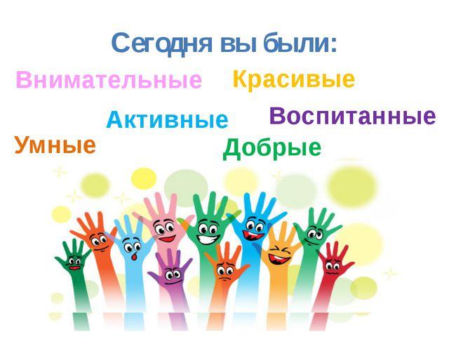 © InfoUrok.ru Сегодня вы были: Умные Внимательные Активные Красивые Добрые Во...