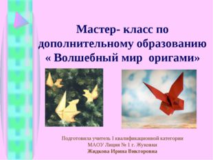 Мастер- класс по дополнительному образованию « Волшебный мир оригами» Подгото