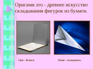 Оригами это - древнее искусство складывания фигурок из бумаги. Ори – бумага.