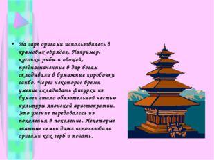 На заре оригами использовалось в храмовых обрядах. Например, кусочки рыбы и о