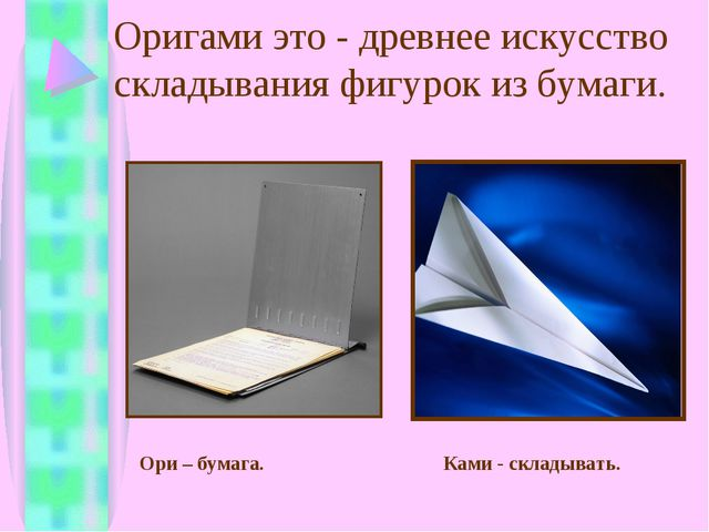 Оригами это - древнее искусство складывания фигурок из бумаги. Ори – бумага....