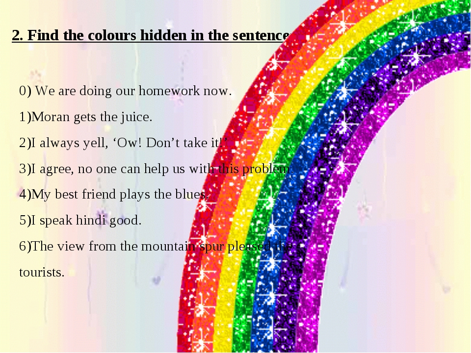 2. Find the colours hidden in the sentences 0) We are doing our homework now....