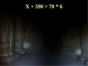 X + 390 = 70 * 6