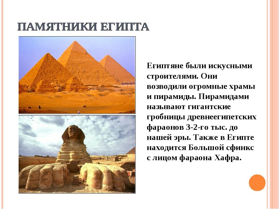 ПАМЯТНИКИ ЕГИПТА Египтяне были искусными строителями. Они возводили огромные...