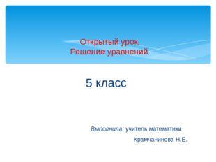 5 класс Выполнила: учитель математики Крамчанинова Н.Е. Открытый урок. Решен