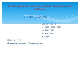 ( х – 6530 ) + 3080 = 3550 Верное решение : х – 6530 = 3550 – 3080 х – 6530