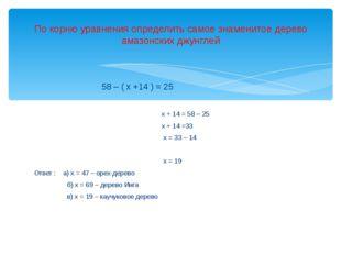58 – ( х +14 ) = 25 х + 14 = 58 – 25 х + 14 =33 х = 33 – 14 х = 19 Ответ : а
