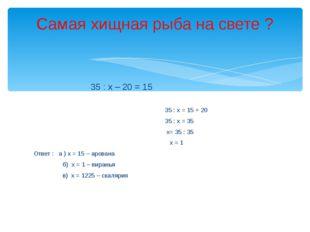 35 : х – 20 = 15 35 : х = 15 + 20 35 : х = 35 х= 35 : 35 х = 1 Ответ : а ) х