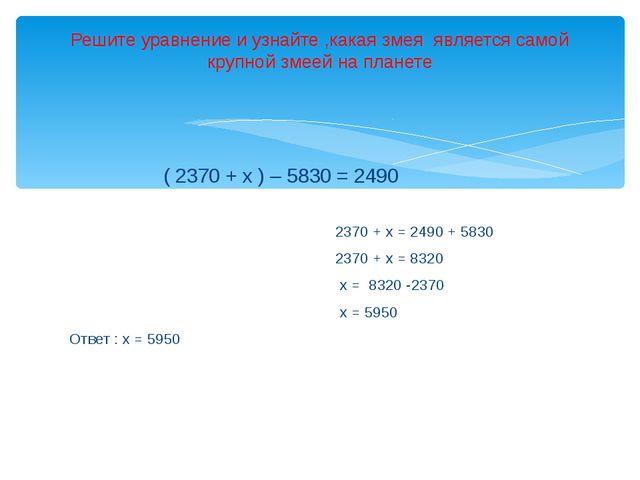 ( 2370 + х ) – 5830 = 2490 2370 + х = 2490 + 5830 2370 + х = 8320 х = 8320 -...