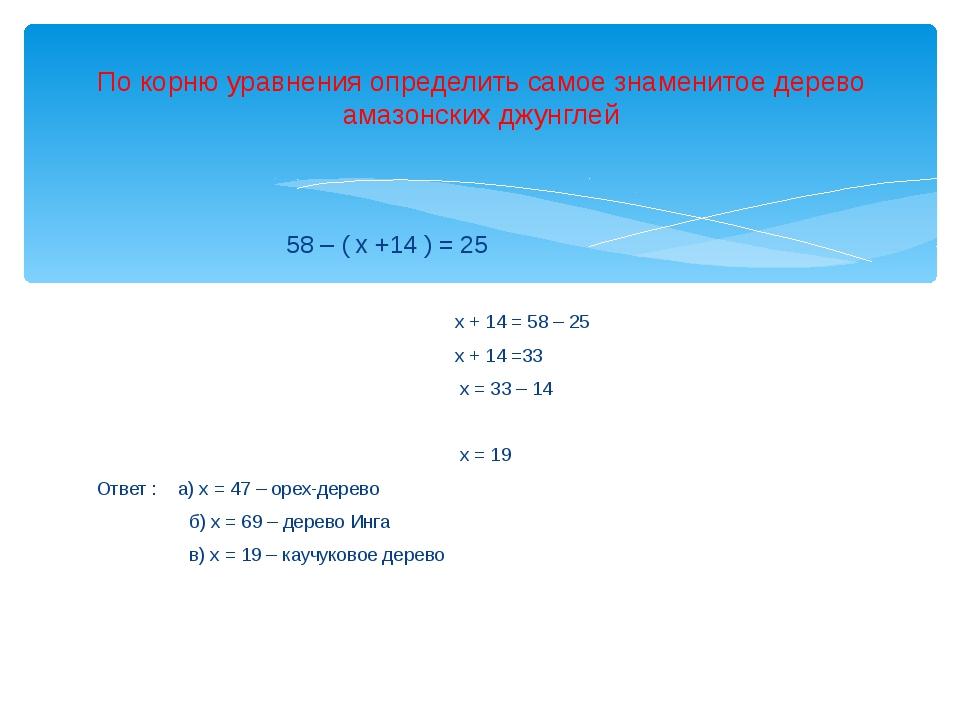 58 – ( х +14 ) = 25 х + 14 = 58 – 25 х + 14 =33 х = 33 – 14 х = 19 Ответ : а...