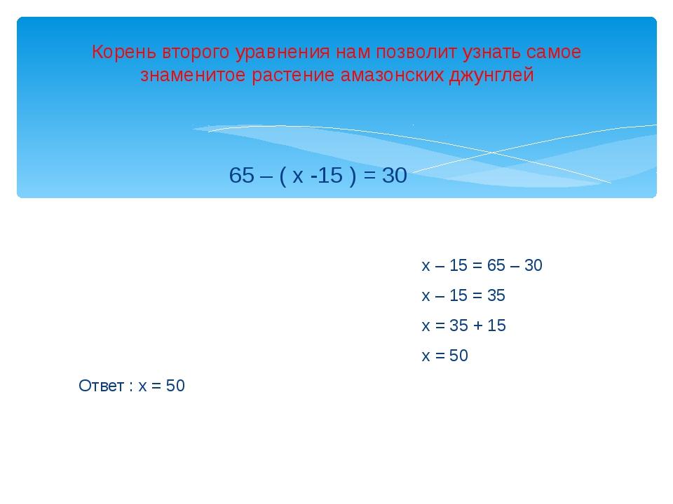 65 – ( х -15 ) = 30 х – 15 = 65 – 30 х – 15 = 35 х = 35 + 15 х = 50 Ответ :...