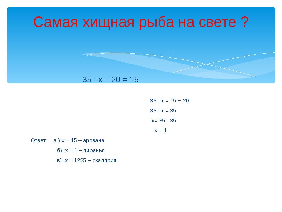 35 : х – 20 = 15 35 : х = 15 + 20 35 : х = 35 х= 35 : 35 х = 1 Ответ : а ) х...