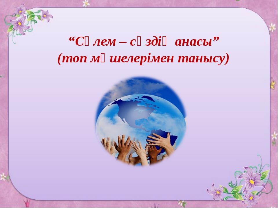 """""""Сәлем – сөздің анасы"""" (топ мүшелерімен танысу)"""