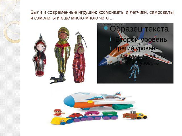 Были и современные игрушки: космонавты и летчики, самосвалы и самолеты и еще...