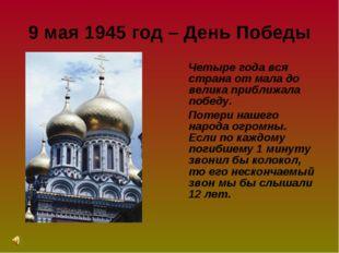 9 мая 1945 год – День Победы Четыре года вся страна от мала до велика приближ