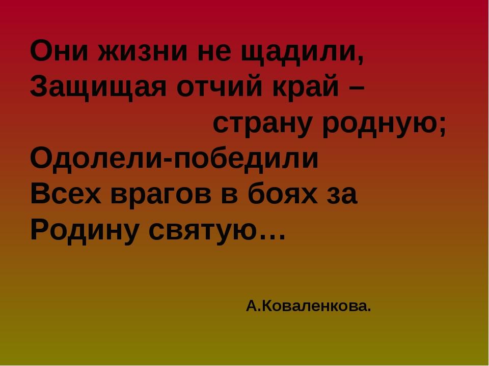 Они жизни не щадили, Защищая отчий край – страну родную; Одолели-победили Все...