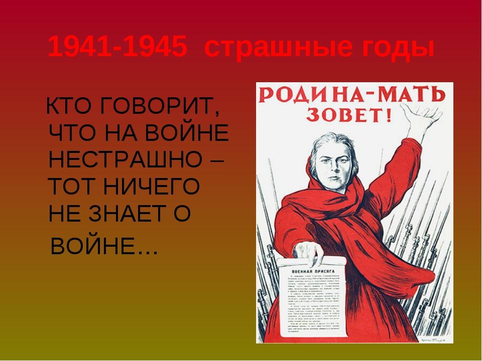 КТО ГОВОРИТ, ЧТО НА ВОЙНЕ НЕСТРАШНО – ТОТ НИЧЕГО НЕ ЗНАЕТ О ВОЙНЕ… 1941-1945...