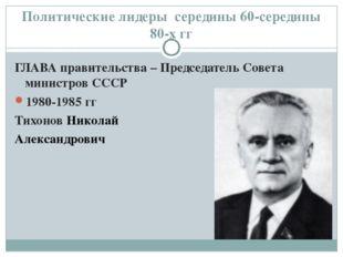 Политические лидеры середины 60-середины 80-х гг ГЛАВА правительства – Предсе