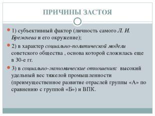 ПРИЧИНЫ ЗАСТОЯ 1) субъективный фактор (личность самого Л. И. Брежнева и его о