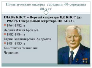 Политические лидеры середины 60-середины 80-х гг ГЛАВА КПСС – Первый секретар