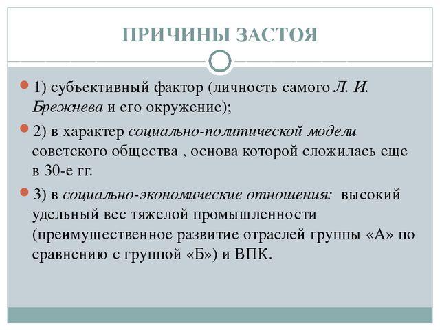 ПРИЧИНЫ ЗАСТОЯ 1) субъективный фактор (личность самого Л. И. Брежнева и его о...