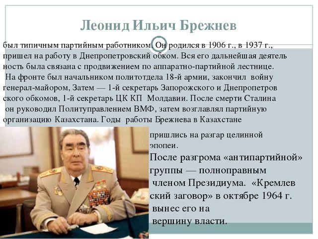 Леонид Ильич Брежнев был типичным партийным работником. Он родился в 1906г.,...