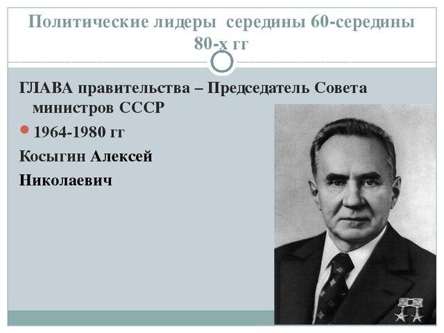 Политические лидеры середины 60-середины 80-х гг ГЛАВА правительства – Предсе...
