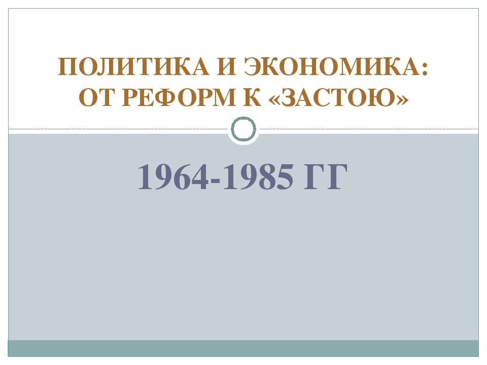 1964-1985 ГГ ПОЛИТИКА И ЭКОНОМИКА: ОТ РЕФОРМ К «ЗАСТОЮ»