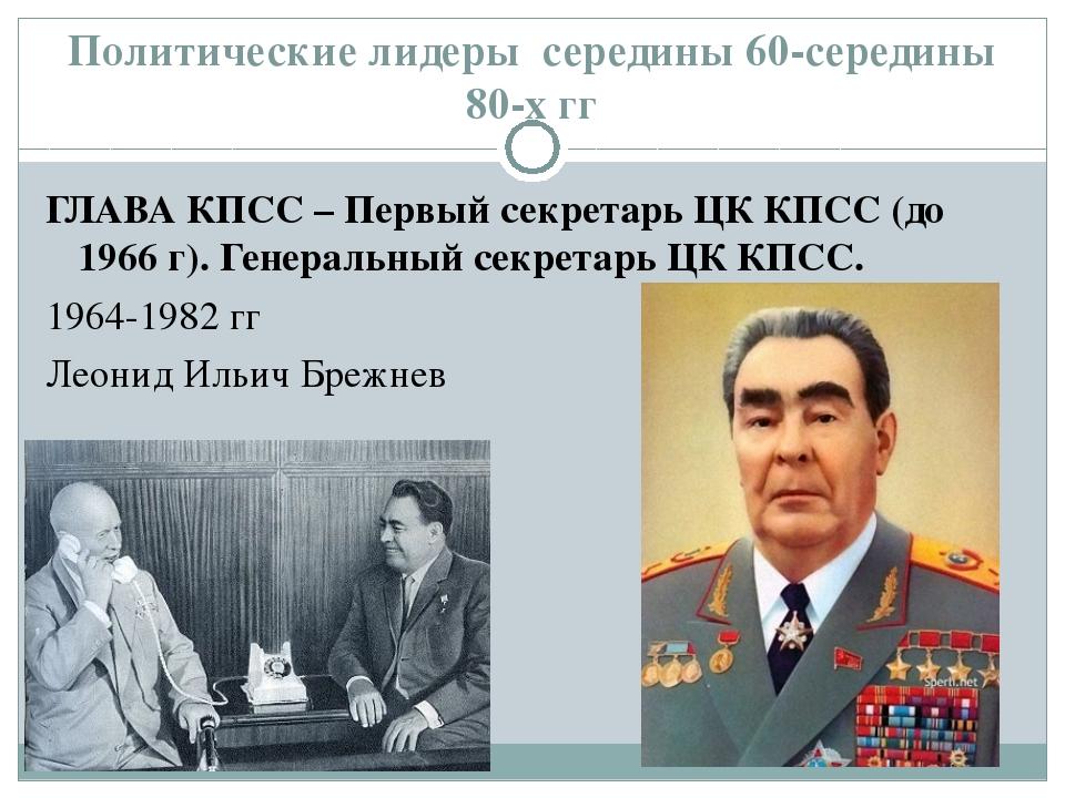 Политические лидеры середины 60-середины 80-х гг ГЛАВА КПСС – Первый секретар...
