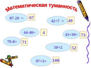 87-20 = 42+7 = 43+30= 44-40= 50+2 97+3= 79-8= 67 71 49 4 73 52 100