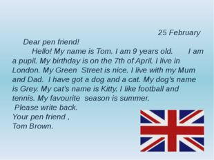 25 February Dear pen friend! Hello! My name is Tom. I am 9 years old. I am a