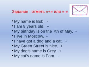 Задание : отметь «+» или «-» My name is Bob. - I am 9 years old. + My birthda