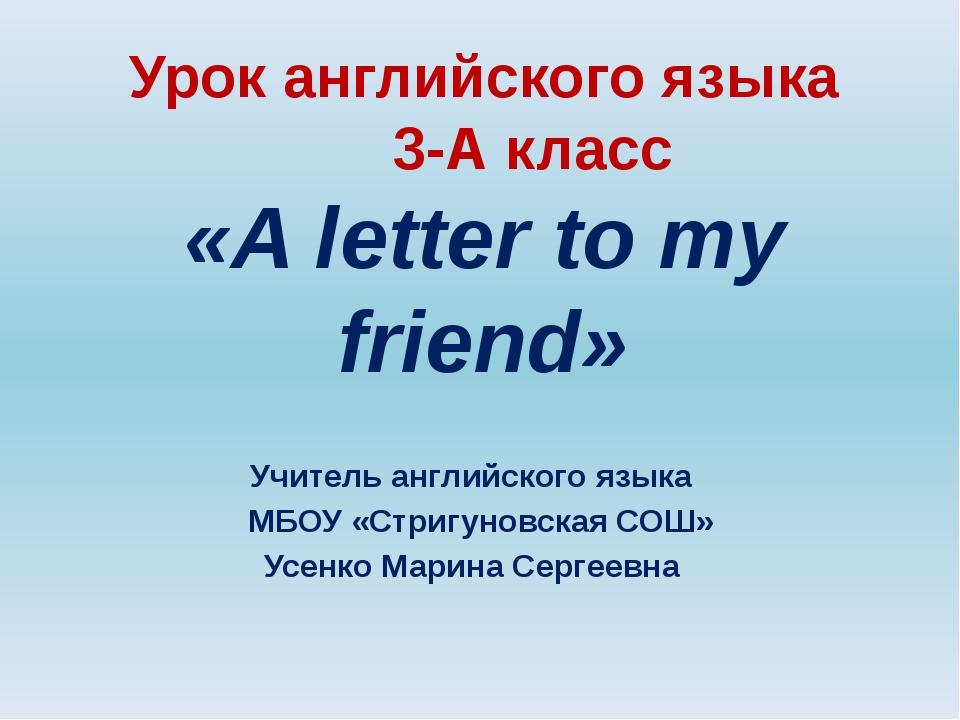 Урок английского языка 3-А класс «A letter to my friend» Учитель английского...