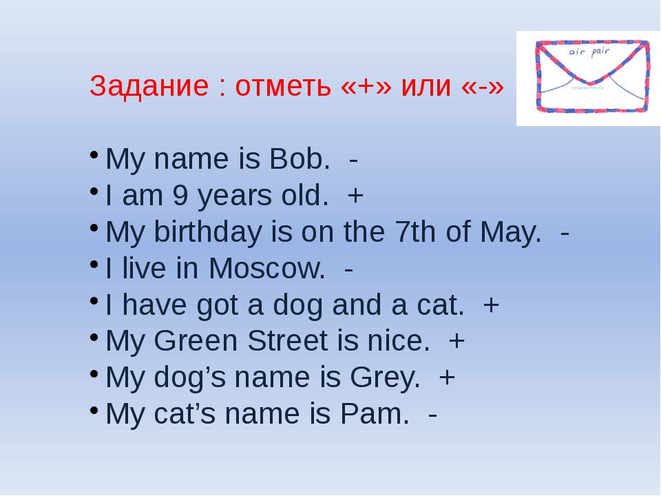 Задание : отметь «+» или «-» My name is Bob. - I am 9 years old. + My birthda...