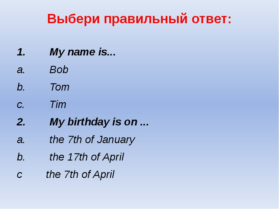 Выбери правильный ответ: 1.My name is... a.Bob b.Tom...